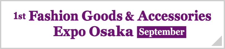 Fashion Goods & Accessories Expo Osaka [September]